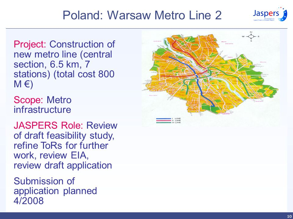 10 Poland: Warsaw Metro Line 2 Project: Construction of new metro line (central section, 6.5 km, 7 stations) (total cost 800 M €) Scope: Metro infrastructure JASPERS Role: Review of draft feasibility study, refine ToRs for further work, review EIA, review draft application Submission of application planned 4/2008