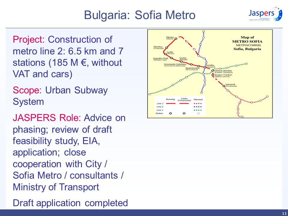 11 Bulgaria: Sofia Metro Project: Construction of metro line 2: 6.5 km and 7 stations (185 M €, without VAT and cars) Scope: Urban Subway System JASPERS Role: Advice on phasing; review of draft feasibility study, EIA, application; close cooperation with City / Sofia Metro / consultants / Ministry of Transport Draft application completed