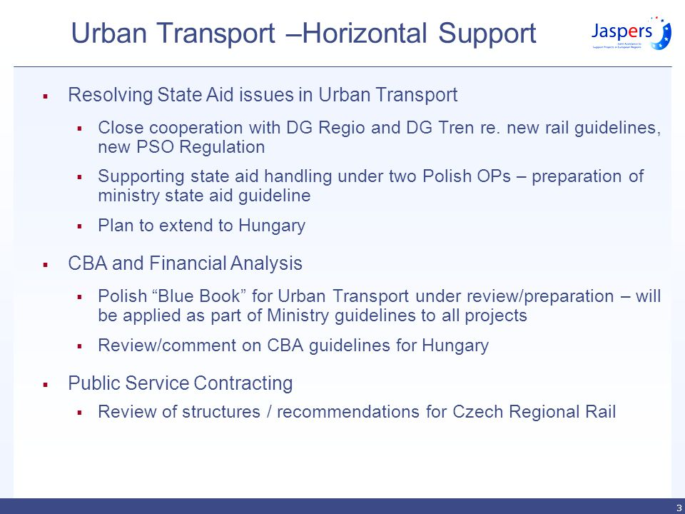 3 Urban Transport –Horizontal Support  Resolving State Aid issues in Urban Transport  Close cooperation with DG Regio and DG Tren re.