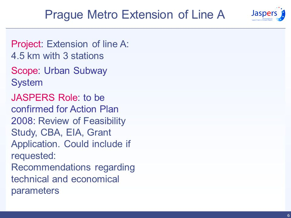 6 Prague Metro Extension of Line A Project: Extension of line A: 4.5 km with 3 stations Scope: Urban Subway System JASPERS Role: to be confirmed for Action Plan 2008: Review of Feasibility Study, CBA, EIA, Grant Application.