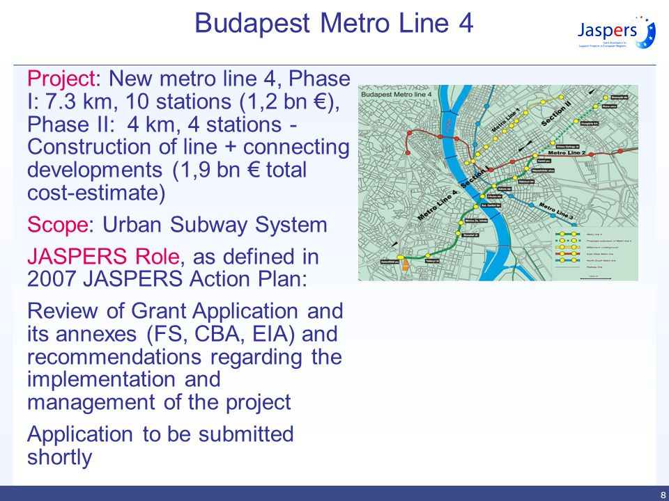 8 Budapest Metro Line 4 Project: New metro line 4, Phase I: 7.3 km, 10 stations (1,2 bn €), Phase II: 4 km, 4 stations - Construction of line + connecting developments (1,9 bn € total cost-estimate) Scope: Urban Subway System JASPERS Role, as defined in 2007 JASPERS Action Plan: Review of Grant Application and its annexes (FS, CBA, EIA) and recommendations regarding the implementation and management of the project Application to be submitted shortly