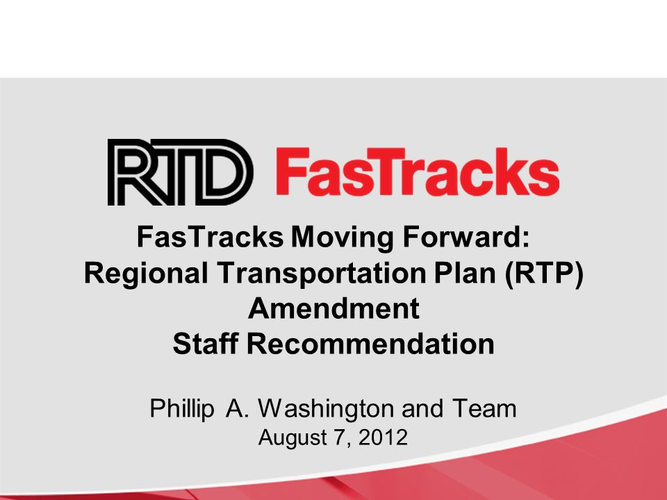 FasTracks Moving Forward: Regional Transportation Plan (RTP) Amendment Staff Recommendation Phillip A.
