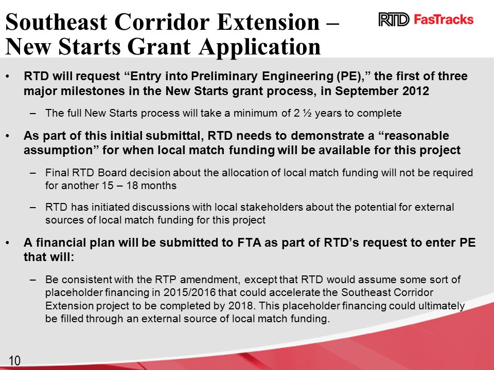 10 Southeast Corridor Extension – New Starts Grant Application RTD will request Entry into Preliminary Engineering (PE), the first of three major milestones in the New Starts grant process, in September 2012 –The full New Starts process will take a minimum of 2 ½ years to complete As part of this initial submittal, RTD needs to demonstrate a reasonable assumption for when local match funding will be available for this project –Final RTD Board decision about the allocation of local match funding will not be required for another 15 – 18 months –RTD has initiated discussions with local stakeholders about the potential for external sources of local match funding for this project A financial plan will be submitted to FTA as part of RTD's request to enter PE that will: –Be consistent with the RTP amendment, except that RTD would assume some sort of placeholder financing in 2015/2016 that could accelerate the Southeast Corridor Extension project to be completed by 2018.