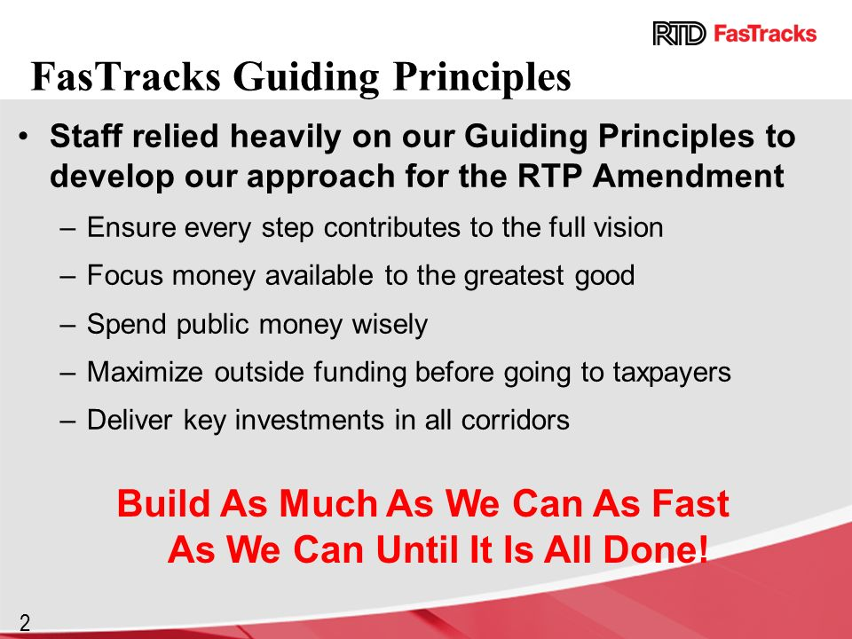 2 FasTracks Guiding Principles Staff relied heavily on our Guiding Principles to develop our approach for the RTP Amendment –Ensure every step contributes to the full vision –Focus money available to the greatest good –Spend public money wisely –Maximize outside funding before going to taxpayers –Deliver key investments in all corridors Build As Much As We Can As Fast As We Can Until It Is All Done!