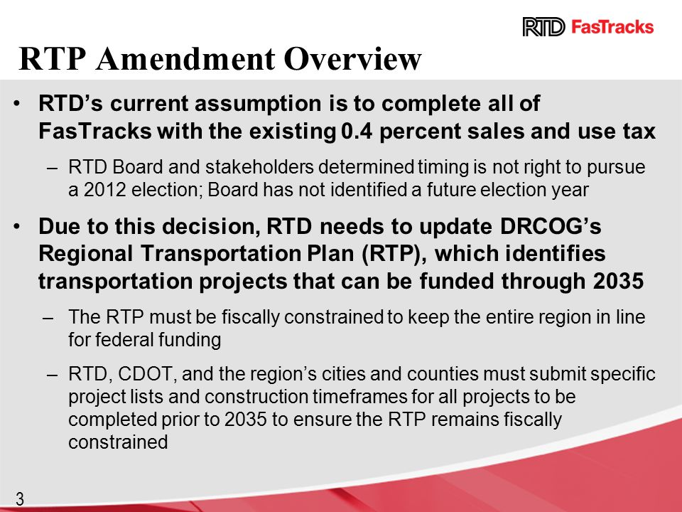 3 RTP Amendment Overview RTD's current assumption is to complete all of FasTracks with the existing 0.4 percent sales and use tax –RTD Board and stakeholders determined timing is not right to pursue a 2012 election; Board has not identified a future election year Due to this decision, RTD needs to update DRCOG's Regional Transportation Plan (RTP), which identifies transportation projects that can be funded through 2035 –The RTP must be fiscally constrained to keep the entire region in line for federal funding –RTD, CDOT, and the region's cities and counties must submit specific project lists and construction timeframes for all projects to be completed prior to 2035 to ensure the RTP remains fiscally constrained