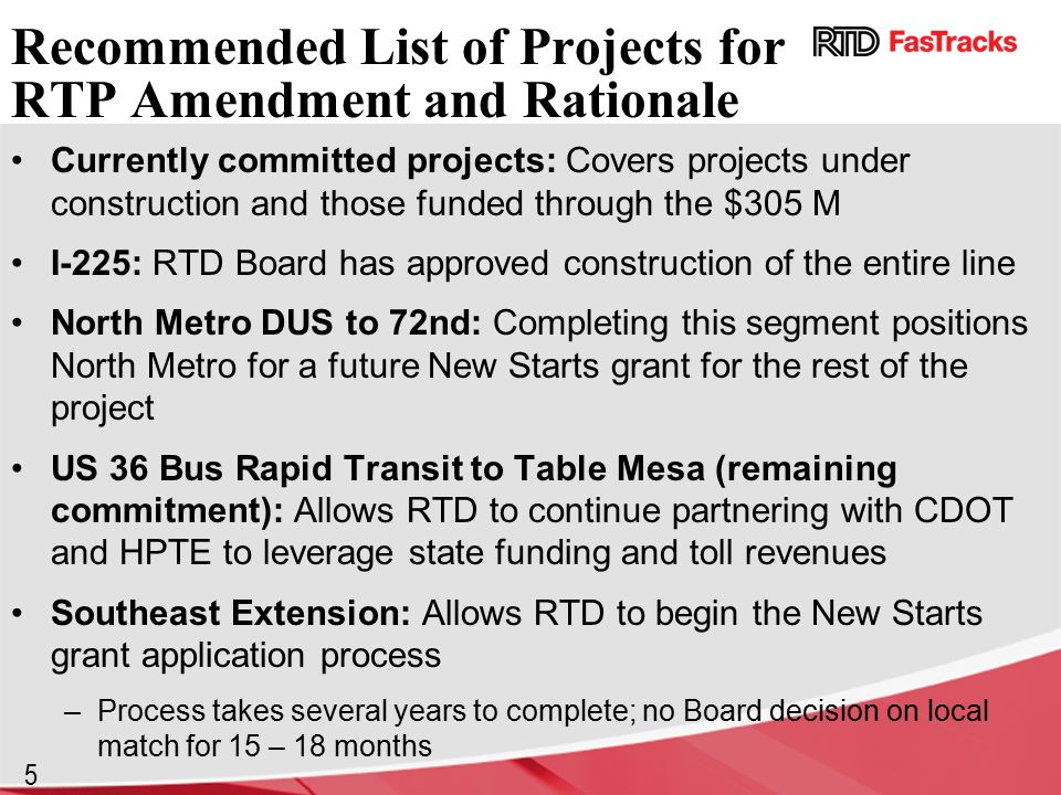 5 Recommended List of Projects for RTP Amendment and Rationale Currently committed projects: Covers projects under construction and those funded through the $305 M I-225: RTD Board has approved construction of the entire line North Metro DUS to 72nd: Completing this segment positions North Metro for a future New Starts grant for the rest of the project US 36 Bus Rapid Transit to Table Mesa (remaining commitment): Allows RTD to continue partnering with CDOT and HPTE to leverage state funding and toll revenues Southeast Extension: Allows RTD to begin the New Starts grant application process –Process takes several years to complete; no Board decision on local match for 15 – 18 months