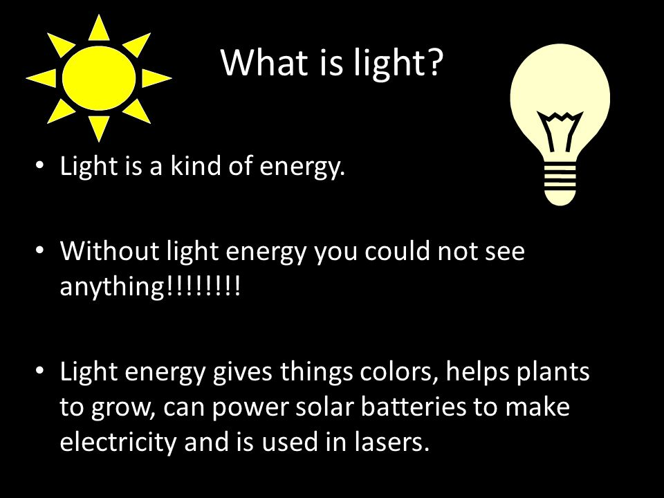 What is light. Light is a kind of energy. Without light energy you could not see anything!!!!!!!.