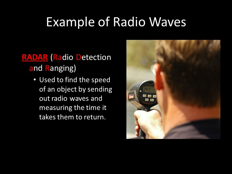 Example of Radio Waves RADAR (Radio Detection and Ranging) Used to find the speed of an object by sending out radio waves and measuring the time it takes them to return.