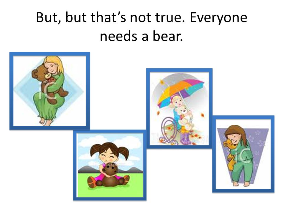 But, but that's not true. Everyone needs a bear.