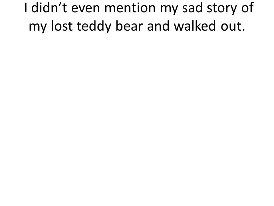 I didn't even mention my sad story of my lost teddy bear and walked out.