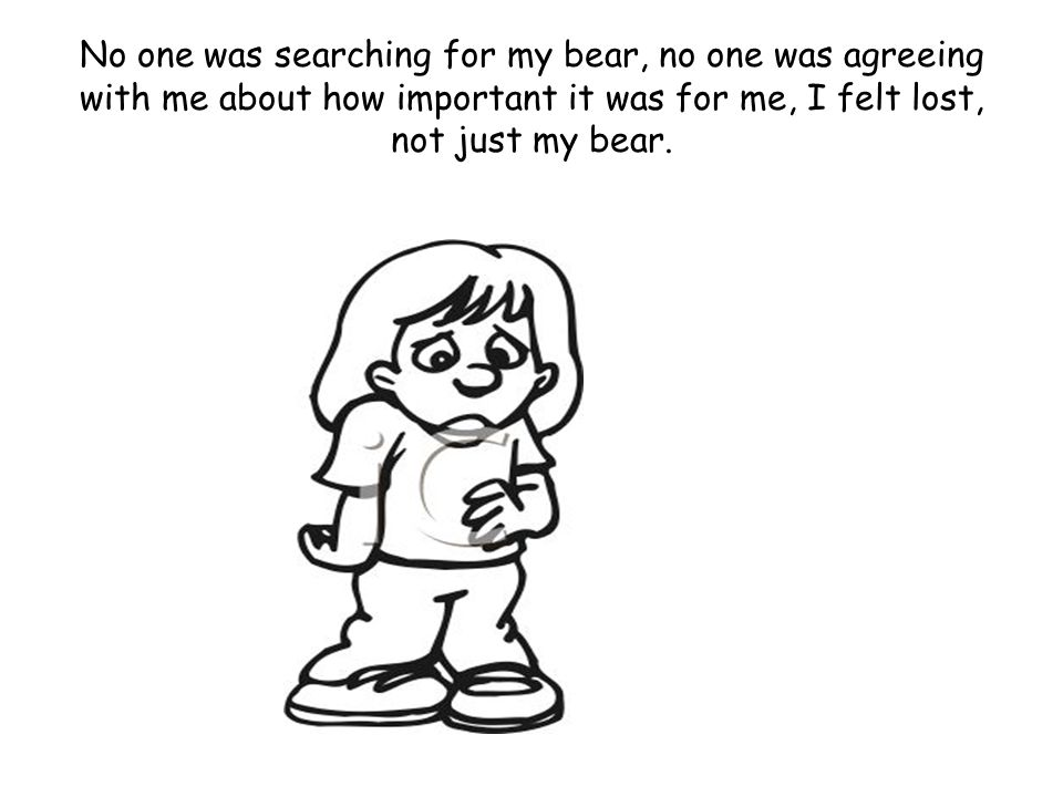 No one was searching for my bear, no one was agreeing with me about how important it was for me, I felt lost, not just my bear.