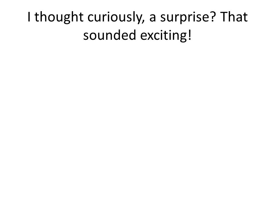 I thought curiously, a surprise That sounded exciting!