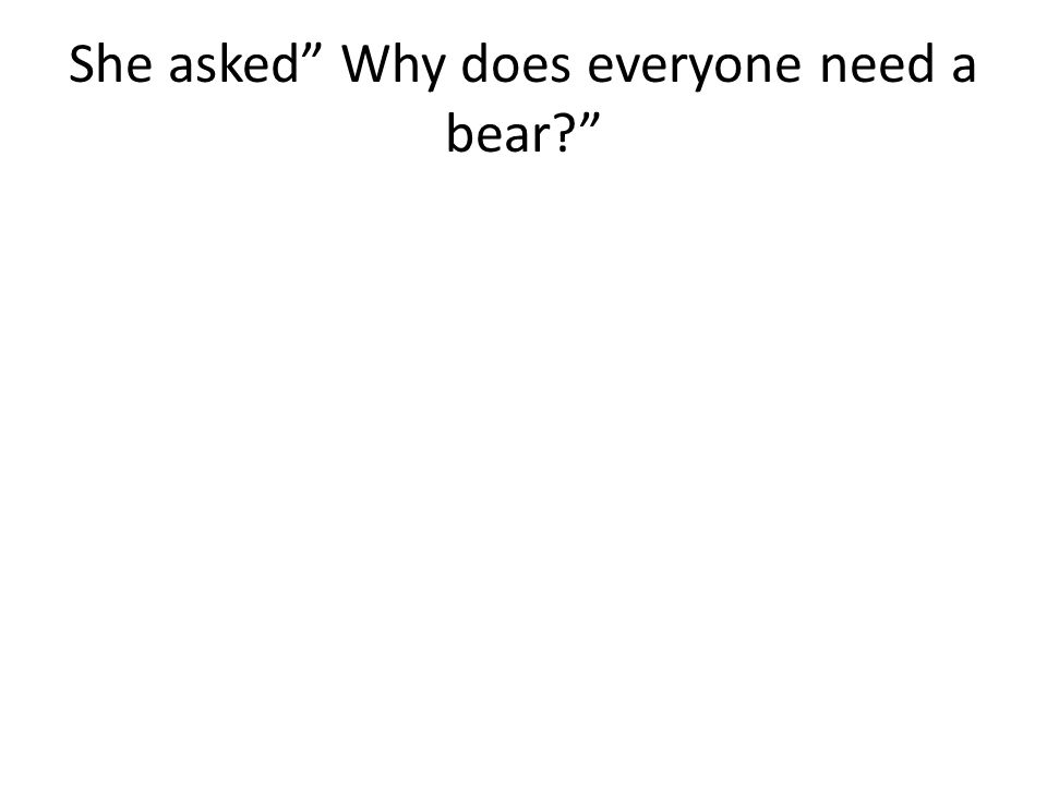 She asked Why does everyone need a bear