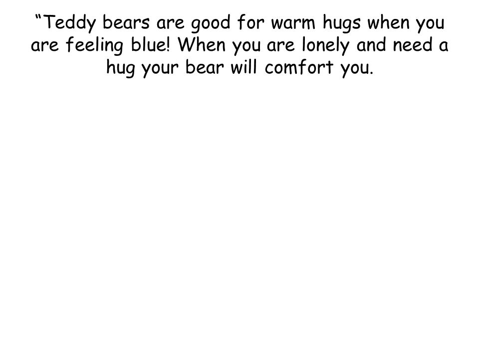 Teddy bears are good for warm hugs when you are feeling blue.