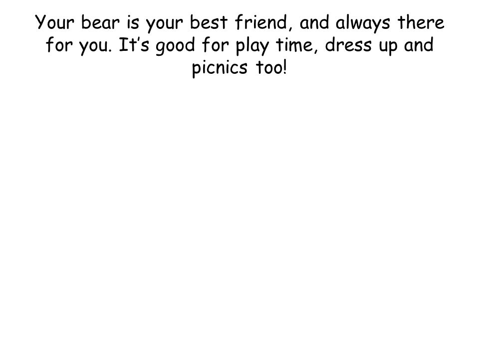 Your bear is your best friend, and always there for you.