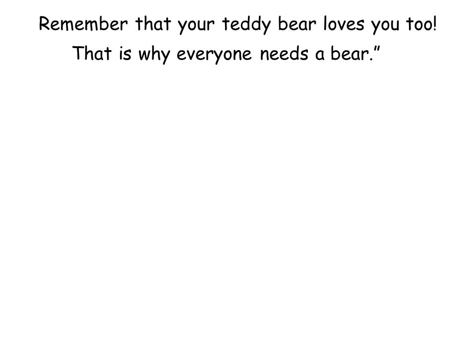 Remember that your teddy bear loves you too! That is why everyone needs a bear.