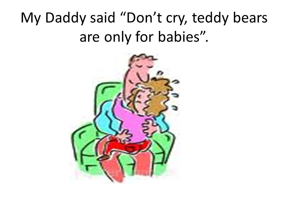 My Daddy said Don't cry, teddy bears are only for babies .