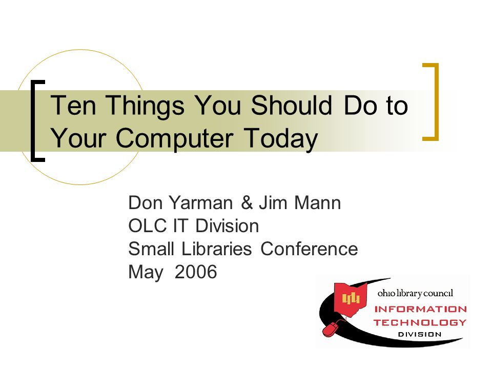 Ten Things You Should Do to Your Computer Today Don Yarman & Jim Mann OLC IT Division Small Libraries Conference May 2006