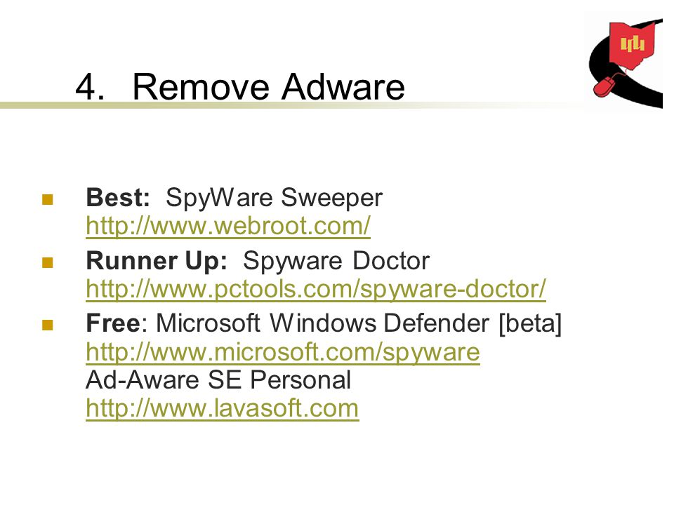 4.Remove Adware Best: SpyWare Sweeper     Runner Up: Spyware Doctor     Free: Microsoft Windows Defender [beta]   Ad-Aware SE Personal