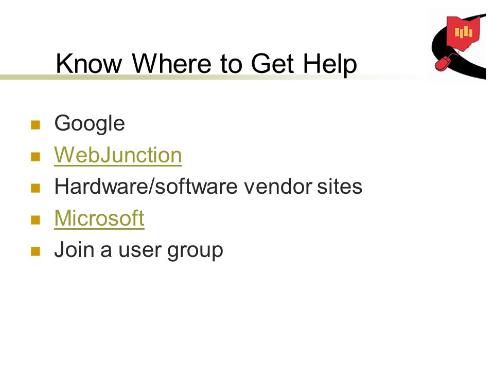 Know Where to Get Help Google WebJunction Hardware/software vendor sites Microsoft Join a user group