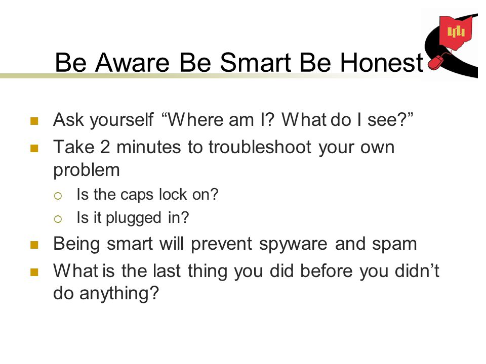 Be Aware Be Smart Be Honest Ask yourself Where am I.