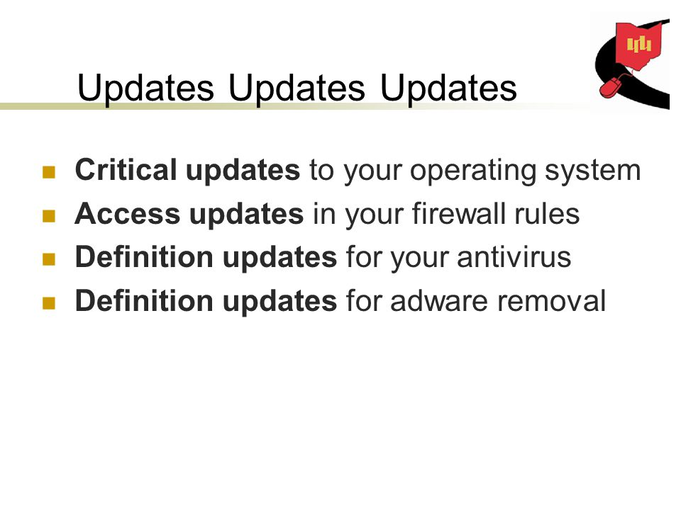 Updates Updates Updates Critical updates to your operating system Access updates in your firewall rules Definition updates for your antivirus Definition updates for adware removal