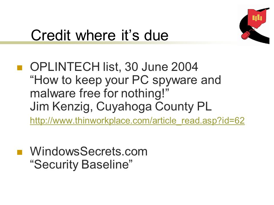 Credit where it's due OPLINTECH list, 30 June 2004 How to keep your PC spyware and malware free for nothing! Jim Kenzig, Cuyahoga County PL   id=62   id=62 WindowsSecrets.com Security Baseline