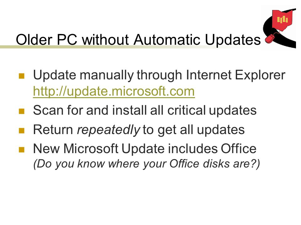 Older PC without Automatic Updates Update manually through Internet Explorer     Scan for and install all critical updates Return repeatedly to get all updates New Microsoft Update includes Office (Do you know where your Office disks are )