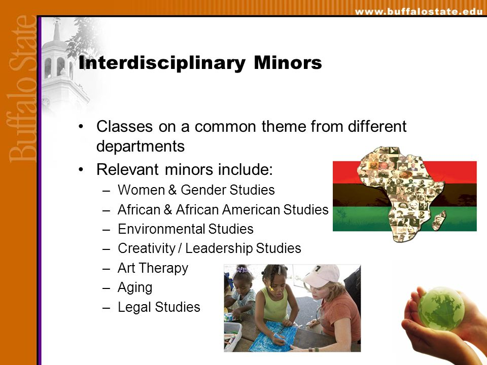 Interdisciplinary Minors Classes on a common theme from different departments Relevant minors include: –Women & Gender Studies –African & African American Studies –Environmental Studies –Creativity / Leadership Studies –Art Therapy –Aging –Legal Studies