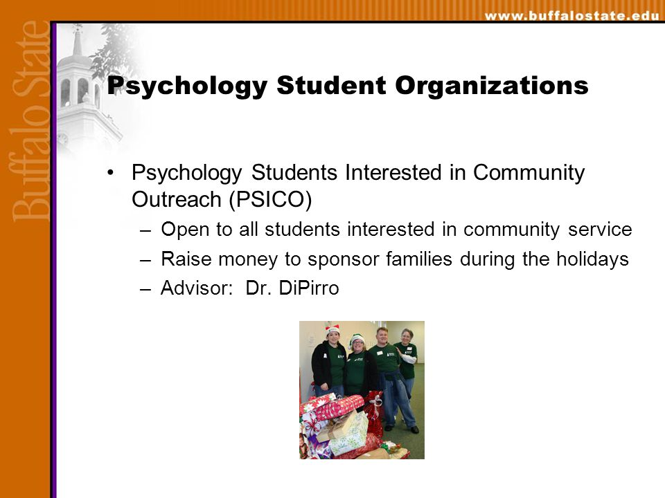 Psychology Student Organizations Psychology Students Interested in Community Outreach (PSICO) –Open to all students interested in community service –Raise money to sponsor families during the holidays –Advisor: Dr.