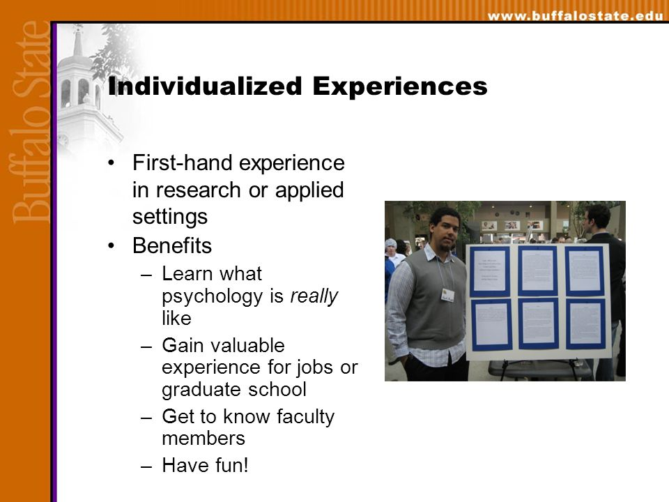Individualized Experiences First-hand experience in research or applied settings Benefits –Learn what psychology is really like –Gain valuable experience for jobs or graduate school –Get to know faculty members –Have fun!