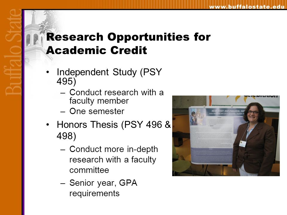 Research Opportunities for Academic Credit Independent Study (PSY 495) –Conduct research with a faculty member –One semester Honors Thesis (PSY 496 & 498) –Conduct more in-depth research with a faculty committee –Senior year, GPA requirements