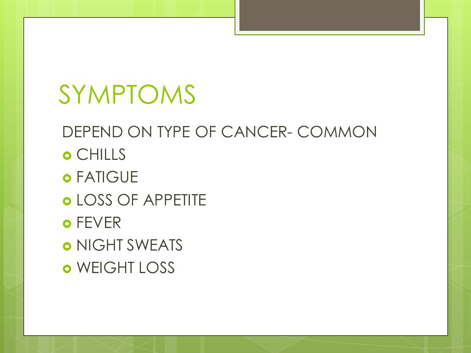 SYMPTOMS DEPEND ON TYPE OF CANCER- COMMON  CHILLS  FATIGUE  LOSS OF APPETITE  FEVER  NIGHT SWEATS  WEIGHT LOSS