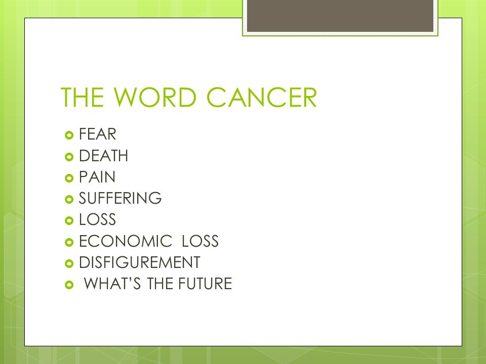 THE WORD CANCER  FEAR  DEATH  PAIN  SUFFERING  LOSS  ECONOMIC LOSS  DISFIGUREMENT  WHAT'S THE FUTURE