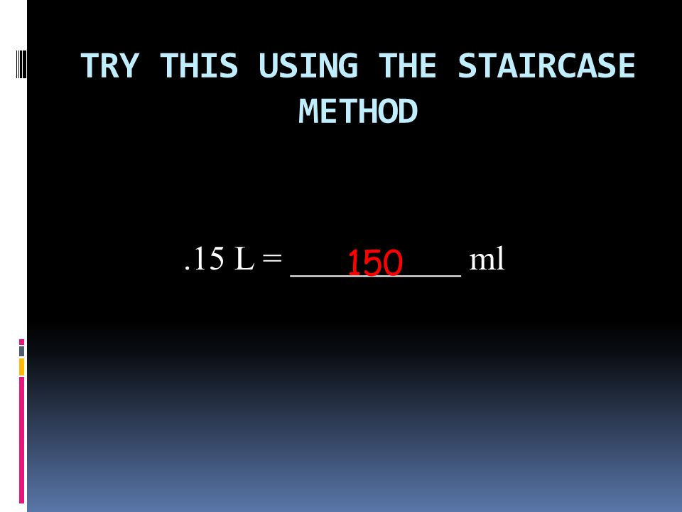 TRY THIS USING THE STAIRCASE METHOD.15 L = __________ ml