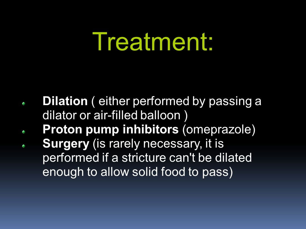 Treatment: Dilation ( either performed by passing a dilator or air-filled balloon ) Proton pump inhibitors (omeprazole) Surgery (is rarely necessary, it is performed if a stricture can t be dilated enough to allow solid food to pass)