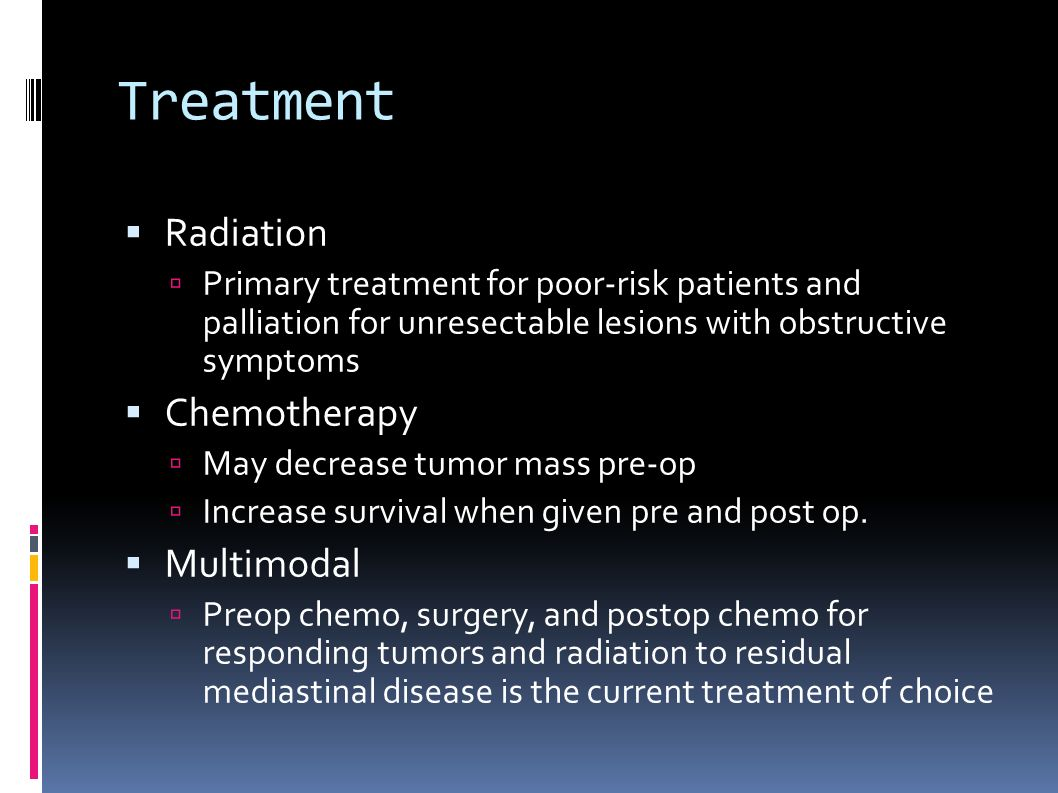 Treatment  Radiation  Primary treatment for poor-risk patients and palliation for unresectable lesions with obstructive symptoms  Chemotherapy  May decrease tumor mass pre-op  Increase survival when given pre and post op.