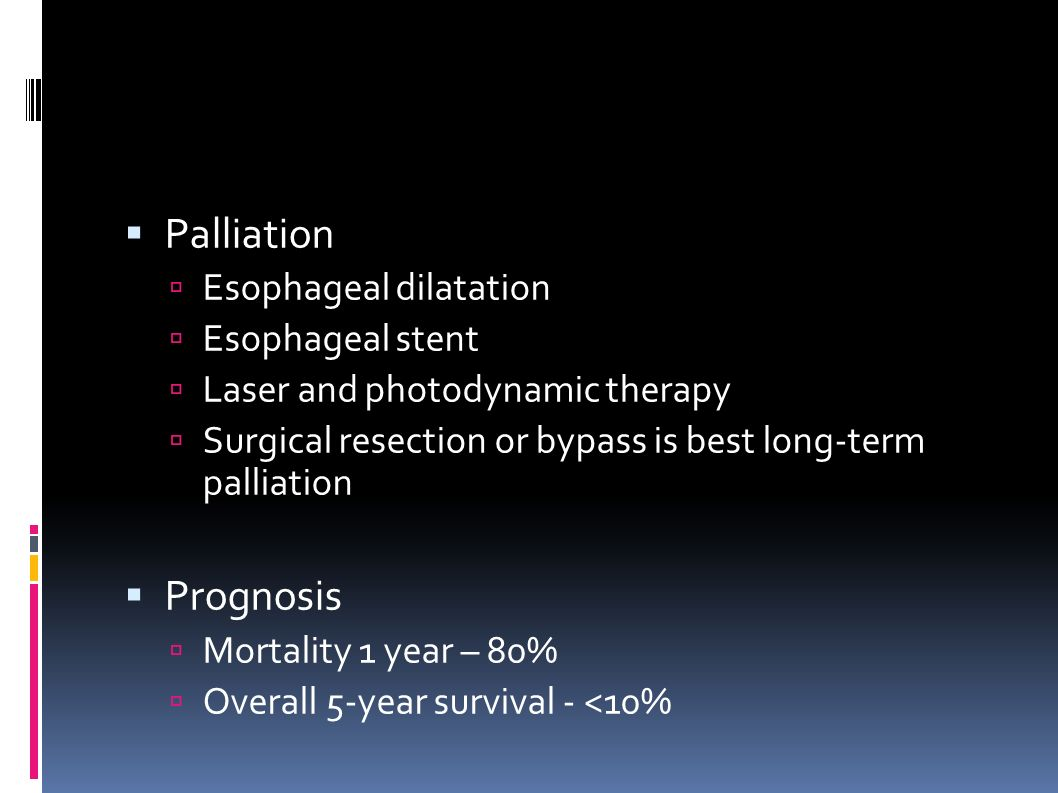  Palliation  Esophageal dilatation  Esophageal stent  Laser and photodynamic therapy  Surgical resection or bypass is best long-term palliation  Prognosis  Mortality 1 year – 80%  Overall 5-year survival - <10%