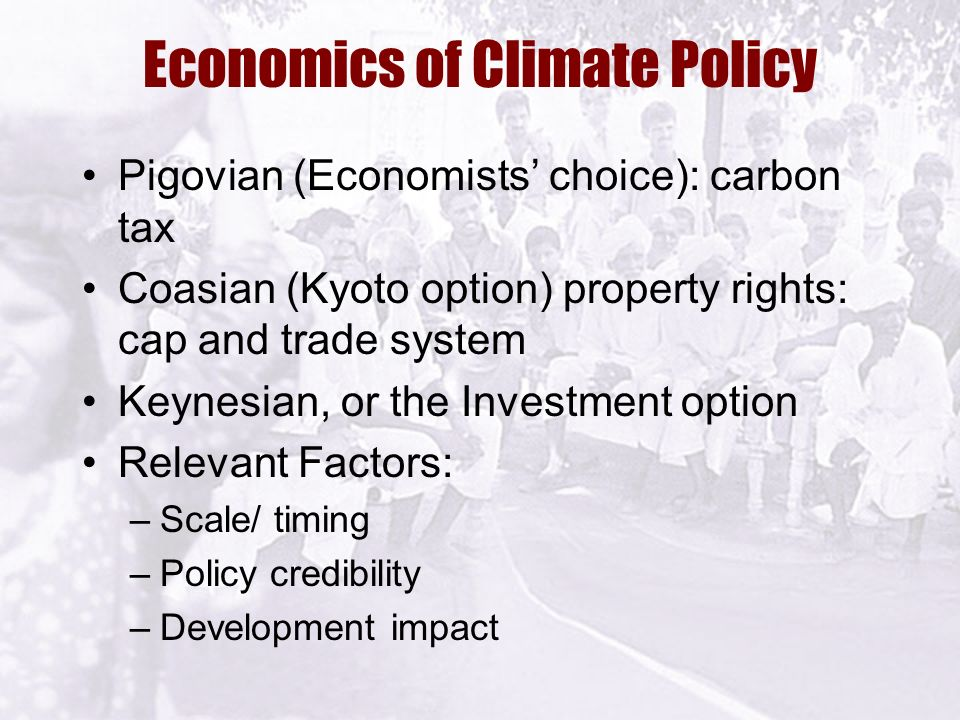 Economics of Climate Policy Pigovian (Economists' choice): carbon tax Coasian (Kyoto option) property rights: cap and trade system Keynesian, or the Investment option Relevant Factors: –Scale/ timing –Policy credibility –Development impact