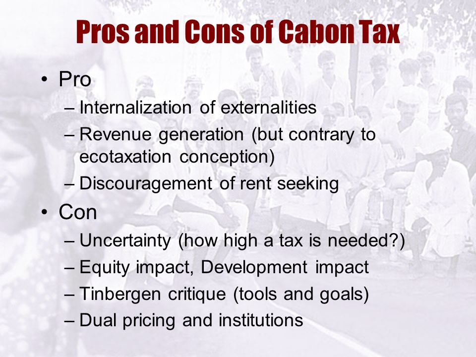 Pros and Cons of Cabon Tax Pro –Internalization of externalities –Revenue generation (but contrary to ecotaxation conception) –Discouragement of rent seeking Con –Uncertainty (how high a tax is needed ) –Equity impact, Development impact –Tinbergen critique (tools and goals) –Dual pricing and institutions