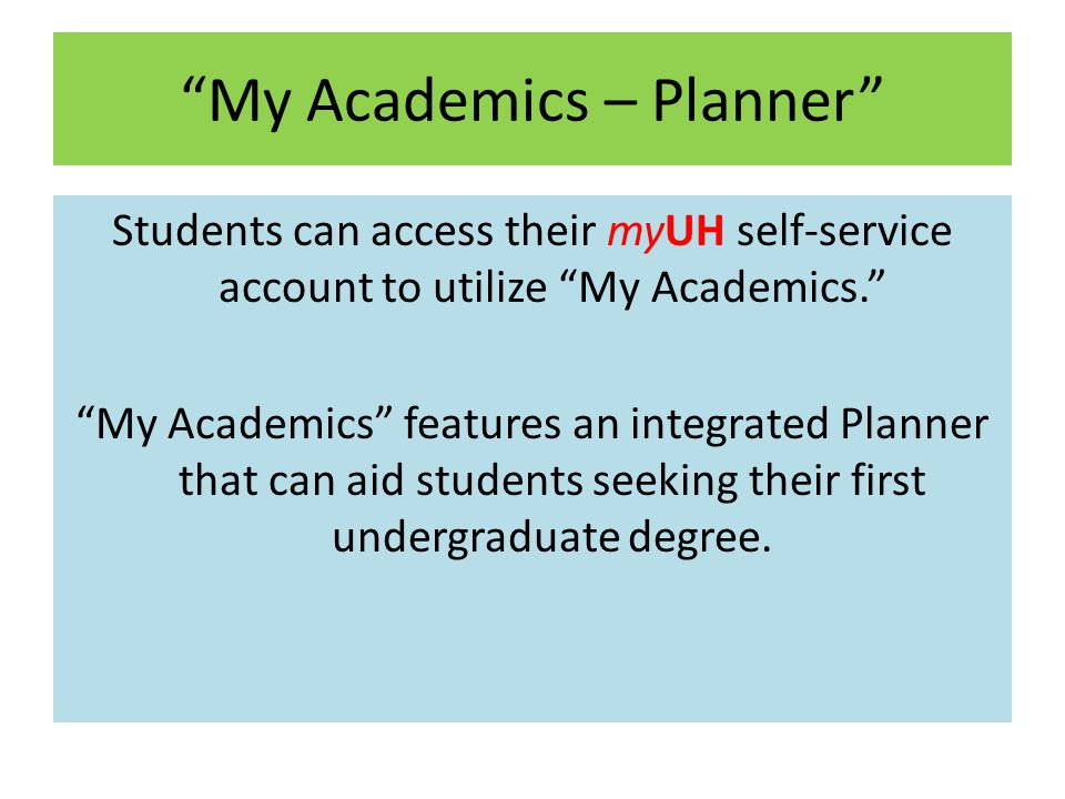 My Academics – Planner Students can access their myUH self-service account to utilize My Academics. My Academics features an integrated Planner that can aid students seeking their first undergraduate degree.
