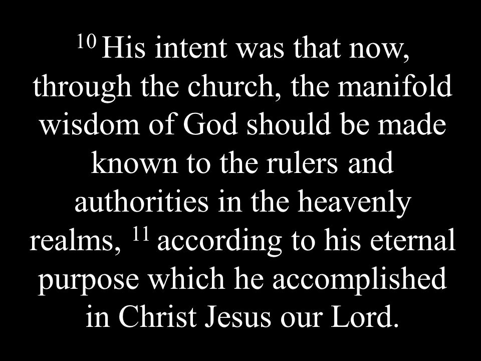 10 His intent was that now, through the church, the manifold wisdom of God should be made known to the rulers and authorities in the heavenly realms, 11 according to his eternal purpose which he accomplished in Christ Jesus our Lord.