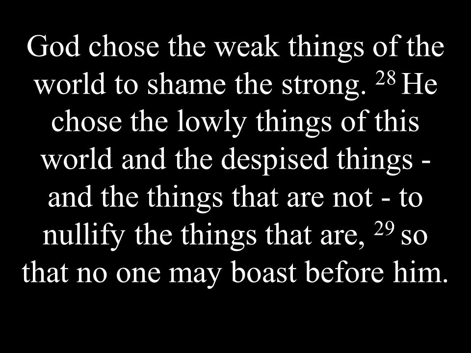 God chose the weak things of the world to shame the strong.