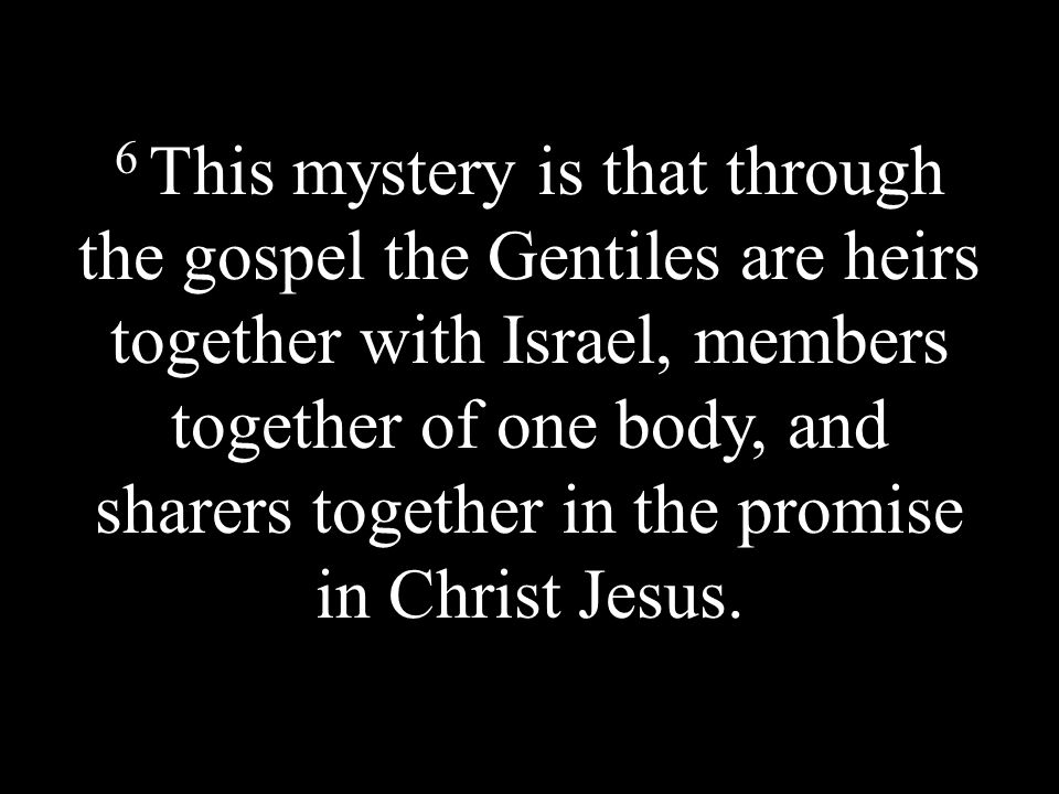 6 This mystery is that through the gospel the Gentiles are heirs together with Israel, members together of one body, and sharers together in the promise in Christ Jesus.