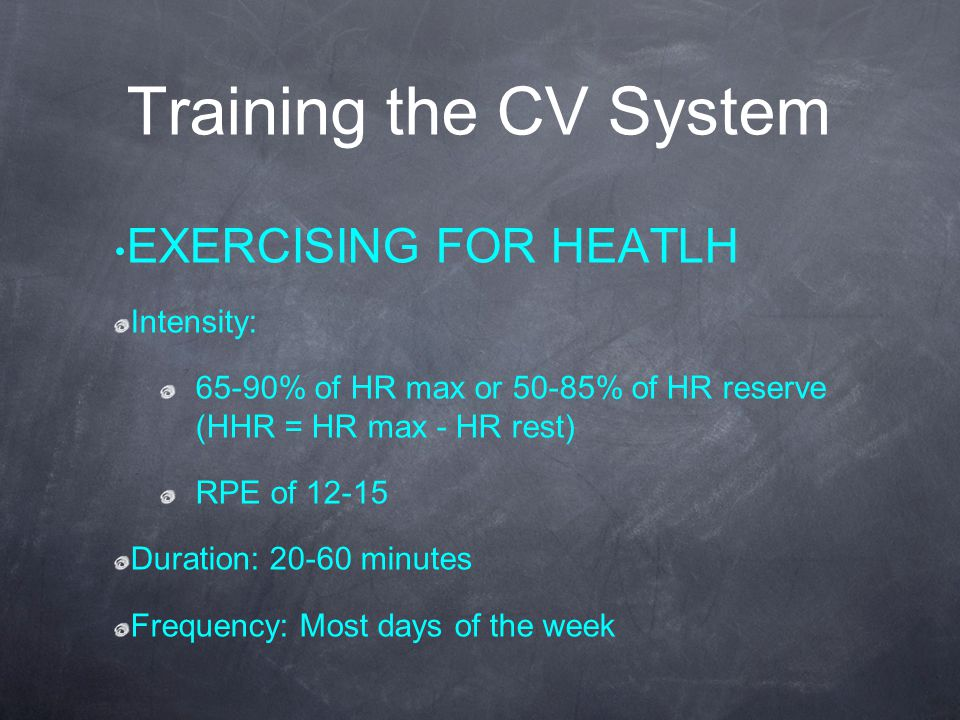 Training the CV System EXERCISING FOR HEATLH Intensity: 65-90% of HR max or 50-85% of HR reserve (HHR = HR max - HR rest) RPE of 12-15 Duration: 20-60 minutes Frequency: Most days of the week