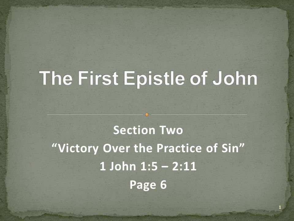 Section Two Victory Over the Practice of Sin 1 John 1:5 – 2:11 Page 6 1