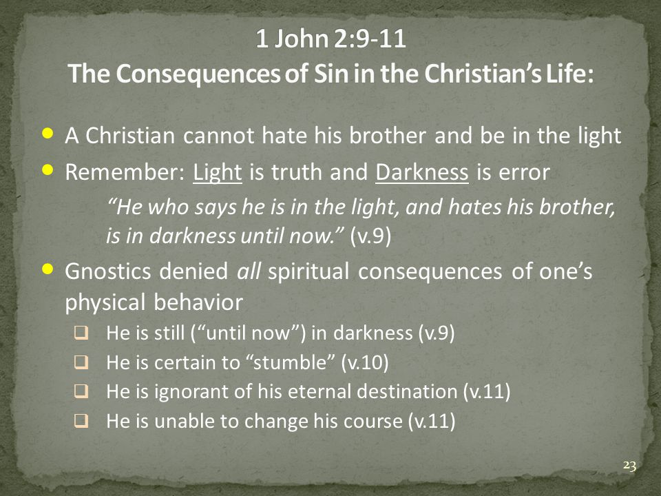 A Christian cannot hate his brother and be in the light Remember: Light is truth and Darkness is error He who says he is in the light, and hates his brother, is in darkness until now. (v.9) Gnostics denied all spiritual consequences of one's physical behavior  He is still ( until now ) in darkness (v.9)  He is certain to stumble (v.10)  He is ignorant of his eternal destination (v.11)  He is unable to change his course (v.11) 23