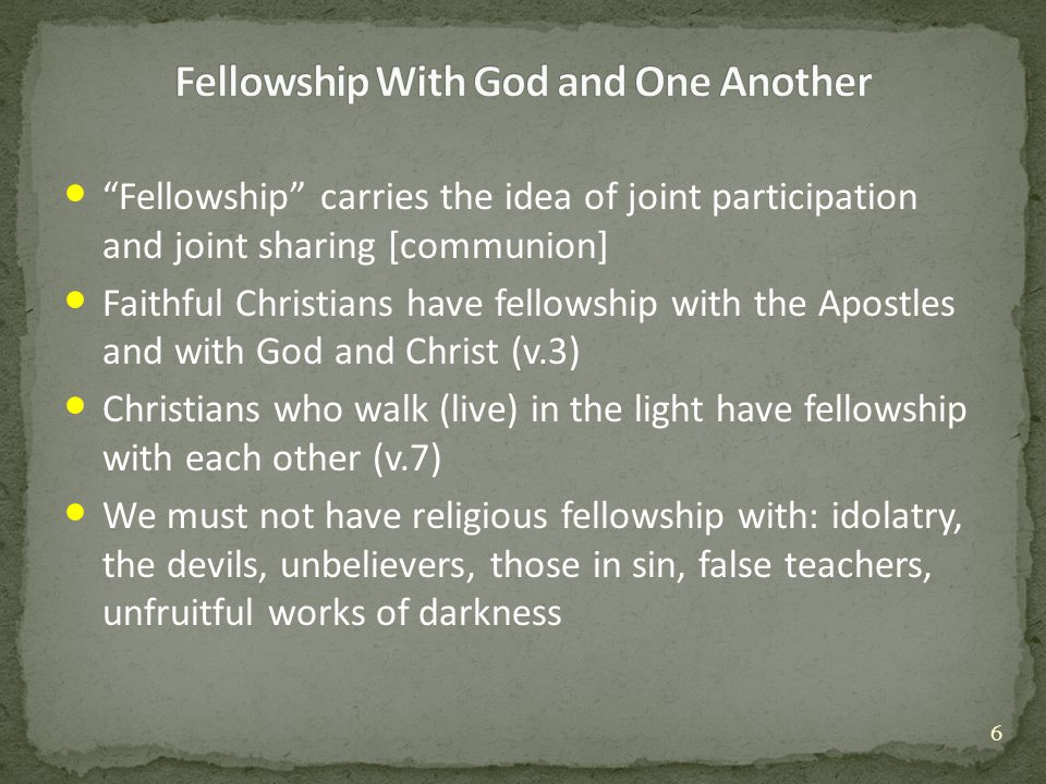 Fellowship carries the idea of joint participation and joint sharing [communion] Faithful Christians have fellowship with the Apostles and with God and Christ (v.3) Christians who walk (live) in the light have fellowship with each other (v.7) We must not have religious fellowship with: idolatry, the devils, unbelievers, those in sin, false teachers, unfruitful works of darkness 6