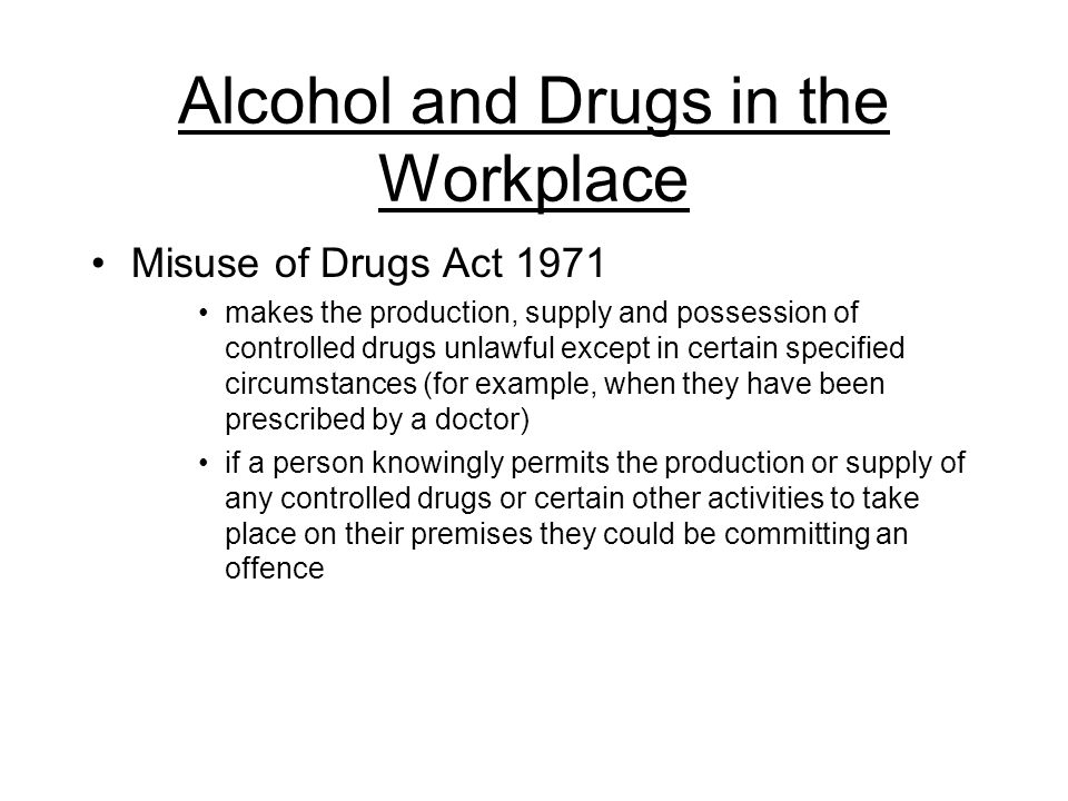 Alcohol and Drugs in the Workplace Misuse of Drugs Act 1971 makes the production, supply and possession of controlled drugs unlawful except in certain specified circumstances (for example, when they have been prescribed by a doctor) if a person knowingly permits the production or supply of any controlled drugs or certain other activities to take place on their premises they could be committing an offence