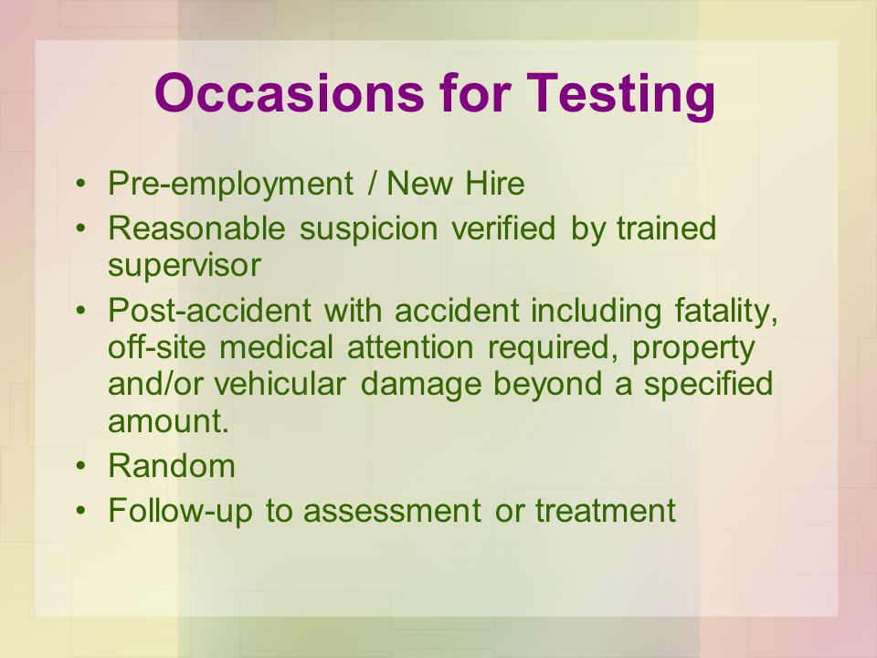Occasions for Testing Pre-employment / New Hire Reasonable suspicion verified by trained supervisor Post-accident with accident including fatality, off-site medical attention required, property and/or vehicular damage beyond a specified amount.